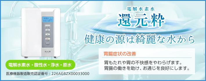 電解水素水 還元粋】「健康の源は綺麗な水から」「胃腸症状の改善。胃もたれや胃の不快感をやわらげます・胃腸の働きを助け、お通じを良好にします。」医療機器製造販売認証番号:226AGBZX00033000 「電解水素水・酸性水・浄水・原水」